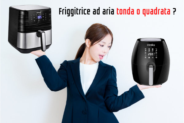 friggitrice ad aria tonda o quadra